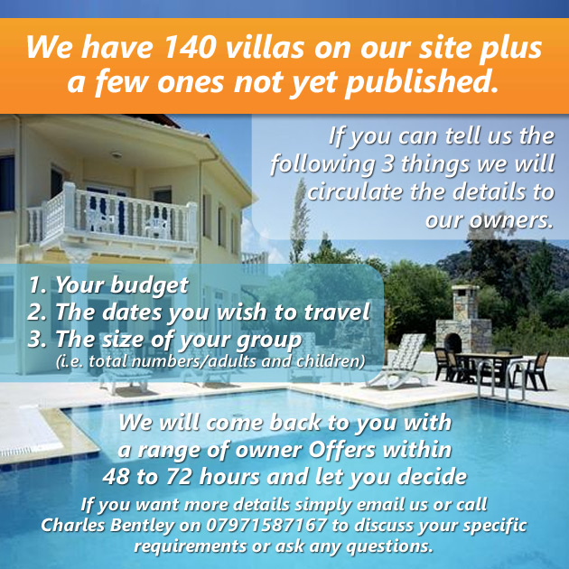 We have 140 villas on our site plus a few ones not yet published. If you can tell us three things we will circulate to our owners  Your budget, The dates you wish to travel, The size of your group (i.e. total numbers/adults and children)  We will come back to you with a range of owner offers within 48 to 72 hours and let you decide.